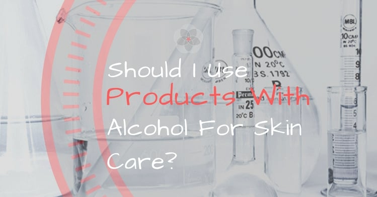 Should I Use Products With Alcohol For Skin Care?